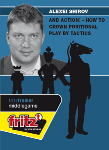 Shirov: And Action ! - How to Crown Positional Play by Tactics
